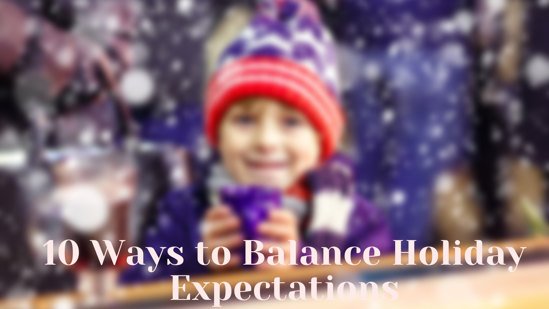 10 Ways to Balance Holiday Expectations