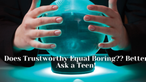 Does Trustworthy Equal Boring?? Better Ask a Teen!